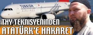 Türk Hava Yolları'nda çalışan takkeli cübbeli bir teknisyen Atatürk'e hakaret yağdırdı.
